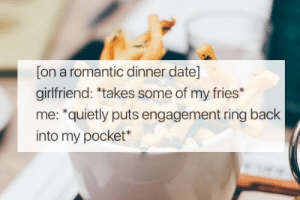 dinner date: [on a romantic dinner date]  girlfriend: *takes some of my fries*  me: *quietly puts engagement ring back  into my pocket