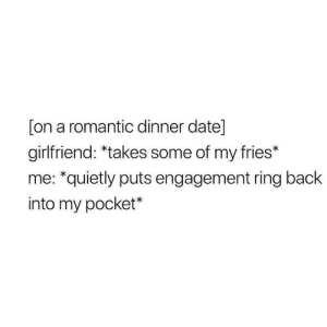 Meirl by oxcore MORE MEMES: [on a romantic dinner date]  girlfriend: *takes some of my fries*  me: *quietly puts engagement ring back  into my pocket* Meirl by oxcore MORE MEMES