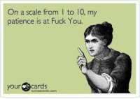 E Cards: On a scale from l to 10, my  patience is at Fuck You  your  e Cards  someecards.