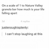 Life, Nature, and How: On a scale of 1 to Nature Valley  granola bar how much is your life  falling apart  3d  4 replies  justenoughisplenty:  I can't stop laughing at this https://t.co/wKj6z56HCw
