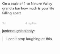 Life, Nature, and How: On a scale of 1 to Nature Valley  granola bar how much is your life  falling apart  3d  4 replies  justenoughisplenty:  I can't stop laughing at this the accuracy is real https://t.co/NJaFIG2XLM