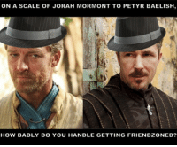 Friendzone Level: Fixed: ON A SCALE OF JORAH MORMONT TO PETYR BAELISH  HOW BADLY DO YOU HANDLE GETTING FRIENDZONED? Friendzone Level: Fixed