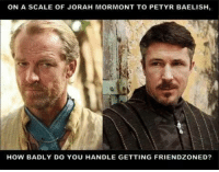 Game of Thrones Memes: ON A SCALE OF JORAH MORMONT TO PETYR BAELISH,  HOW BADLY DO YOU HANDLE GETTING FRIENDZONED? Game of Thrones Memes