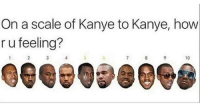 Funny, Kanye, and How: On a scale of Kanye to Kanye, how  r u feeling?  10  Gee 098098 7