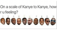 How Kanye are you feeling rn? 🤔😂👇 @worldstar WSHH: On a scale of Kanye to Kanye, how  r u feeling?  10  Gee 098098 How Kanye are you feeling rn? 🤔😂👇 @worldstar WSHH