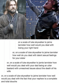 Dad, Facts, and Luke Skywalker: on a scale of luke skywalker to jaime  lannister how well would you deal with  losing your right hand  or, on a scale of luke skywalker to jaime lannister  how well do you deal with latent sexual feelings  for your sister  or, on a scale of luke skywalker to jamie lannister how  well would you deal with your dad being an utter  bastard with unresolved issues about the death of his  wife  or, on a scale of luke skywalker to jaime lannister how well  would you deal with the fact that your nephew is a complete  and total douche