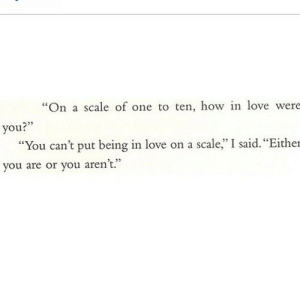 "https://iglovequotes.net/: ""On a scale of one to ten, how in love were  235  you?""  ""You can't put being in love on a scale,"" I said. ""Either  64  you are or you aren't."" https://iglovequotes.net/"