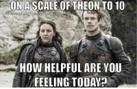 Game of Thrones, Hbo, and Today: ON A SCALE OF THEON TO 10  HOW HELPFUL ARE YOU  FEELING TODAY Theon is like a -10 on the helpfulness scale l😂 - - gameofthrones got HBO gameofthronesfamily asoiaf asongoficeandfire westeros grrm gots7 gotseason7 gameofthronesseason7 gameofthronesmemes memesofgameofthrones gotmemes gotmeme gameofthronesmeme gameofthronesfunny theongreyjoy greyjoy alfieallen yaragreyjoy