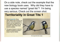 "Animals, Funny, and School: On a side note, check out the example that the  new biology book uses. Why did they have to  use a species named ""great tits""? I'm being  very serious. Check out the screen shot.  Territoriality in Great Tits1  Pairs of great tits (Parus  major) defend their territory, but  will only move from suboptimal  habitat, such as hedgerows, to  more optimal habitat, such as  woodland, when these areas  become available.  This type of behavior limits the  density of breeding animals in  areas of optimal habitat.  Pair of great tits (Parus major)"