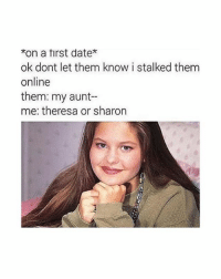 Memes, Date, and 🤖: *on a tirst date*  ok dont let them know i stalked them  online  them: my aunt--  me: theresa or sharon it took me a while to understand this - bri