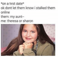 Fire, Memes, and Date: on a tirst date*  ok dont let them know i stalked them  online  them: my aunt  me: theresa or sharon These types do still exist 🤣😂💯 Stalker _ _ _ FOLLOW: ➡@_IM_JUST_THAT_GUY_____⬅ for daily fire posts 🔥🤳🏼