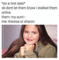 Memes, Date, and 🤖: *on a tirst date*  ok dont let them know i stalked them  online  them: my aunt--  me: theresa or sharon