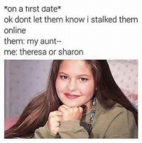 Memes, Date, and 🤖: *on a tirst date*  ok dont let them know i stalked them  online  them: my aunt  me: theresa or sharon 😂😂😂😂😂 pettypost pettyastheycome straightclownin hegotjokes jokesfordays itsjustjokespeople itsfunnytome funnyisfunny randomhumor