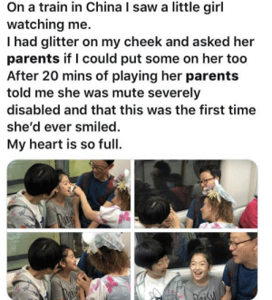 Wholesome woman via /r/wholesomememes https://ift.tt/2Qp46Fv: On a train in China I saw a little girl  watching me.  Thad glitter on my cheek and asked her  parents if I could put some on her too  After 20 mins of playing her parents  told me she was mute severely  disabled and that this was the first time  she'd ever smiled.  My heart is so full  oisy Wholesome woman via /r/wholesomememes https://ift.tt/2Qp46Fv