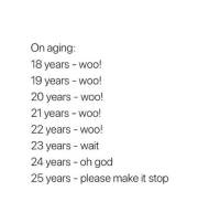 God, Girl Memes, and Truth: On aging:  18 years - woo!  19 years - woo!  20 years - woo!  21 years - WOo!  22 years - woo!  23 years - wait  24 years - oh god  25 years - please make it stop truth hurts 😂