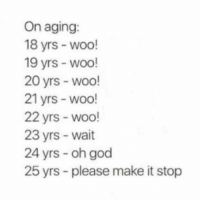 God, Memes, and Old: On aging:  18 yrs - woo!  19 yrs - woo!  20 yrs wodo!  21 yrs - woo!  22 yrs - woo!  23 yrs - wait  24 yrs - oh god  25 yrs - please make it stop Soo truee. 😫 How old are you?