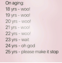 Anaconda, God, and Girl Memes: On aging:  18 yrs - woo!  19 yrs - woo!  20 yrs - woo!  21 yrs - woo!  22 yrs - woo!  23 yrs - wait  24 yrs - oh god  25 yrs - please make it stop As a 25 year old- I relate to this 100%