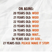 Thanks for reminding. http://9gag.com/gag/ayD3318?ref=fbpic: ON AGING  20 YEARS OLD  WOO!  21 YEARS OLD: W00!  22 YEARS OLD  W00!  23 YEARS OLD:  W00!  24 YEARS OLD:  W00!  25 YEARS OLD: WAIT...  26 YEARS OLD  OH GOD  27 YEARS OLD: PLEASE MAKE IT STOP! Thanks for reminding. http://9gag.com/gag/ayD3318?ref=fbpic