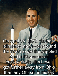 earthing: On April 15, 1970, during a  SlIngshot manuever around  the moon to get the crippled  Apollo 13 spacecraft  back to earth, Jim Lovell  got further away from Ohio  than any Ohioan in history