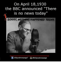 "Memes, News, and Sorry: On April 18, 1930  the BBC announced ""There  is no news today""  SORRY NOTHWG HAPPENED TODAY.  /didyouknowpagel  @didyouknowpage"