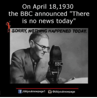 "Memes, News, and Sorry: On April 18,1930  the BBC announced ""There  is no news today""  SORRY, NOTHING HAPPENED TODAY  团/d.dyouknowpagel  G@didyouknowpage"