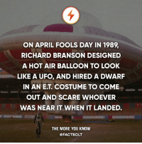 Memes, Prank, and Scare: ON APRIL FOOLS DAY IN 1989  RICHARD BRANSON DESIGNED  A HOT AIR BALLOON TO LOOK  LIKE A UFO, AND HIRED A DWARF  IN AN ET, COSTUME TO COME  OUT AND SCARE WHOEVER  WAS NEAR IT WHEN IT LANDED.  THE MORE YOU KNOW  @FACT BOLT What will be or what's your April Fool's prank?