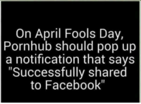 "April Fools Day: On April Fools Day,  Pornhub should pop up  a notification that says  ""Successfully shared  to Facebook"""