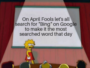 "Google, Bing, and Search: On April Fools let's all  search for ""Bing"" on Google  to make it the most  searched word that day Let's do it"