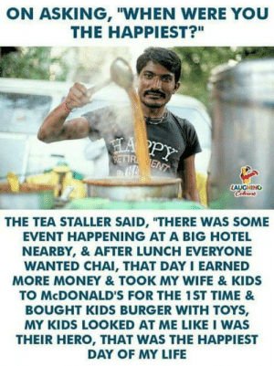 "Life, McDonalds, and Money: ON ASKING, ""WHEN WERE YOU  THE HAPPIEST?""  AUGHING  THE TEA STALLER SAID, ""THERE WAS SOME  EVENT HAPPENING AT A BIG HOTEL  NEARBY, & AFTER LUNCH EVERYONE  WANTED CHAI, THAT DAY I EARNED  MORE MONEY & TOOK MY WIFE & KIDS  TO McDONALD'S FOR THE 1ST TIME &  BOUGHT KIDS BURGER WITH TOYS,  MY KIDS LOOKED AT ME LIKE I WAS  THEIR HERO, THAT WAS THE HAPPIEST  DAY OF MY LIFE Mah hart"