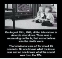 On August 29th, 1968: On August 29th, 1968, all the televisions in  Amercia shut down. There was a  murmuring on the tv, that some believe  was the devils voice.  The televisons were off for about 25  seconds. No one knows what the issue  was and no one knows what the sound  was from the TV On August 29th, 1968