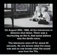 http://t.co/FufNSQueJF: On August 29th, 1968, all the televisions in  Amercia shut down. There was a  murmuring on the ty, that some believe  was the devils voice.  The televisons were off for about 25  seconds. No one knows what the issue  was and no one knows what the sound  was from the TVs. http://t.co/FufNSQueJF