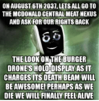 Death, Drones, and Nexus: ON AUGUST 6TH 2037, LETS ALL GO TO  THE MCDONALD CENTRAL MEAT NEXUS  AND ASK FOR OUR RIGHTS BACK  THE LOOK ON THEBURGER  DRONES HOLO-DISPLAY AS IT  CHARGESI  ITS DEATH BEAM WILL  BE AWESOME! PERHAPS AS WE  DIE WE WILL FINALLY FEELALIVE