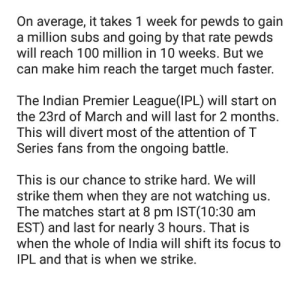 Anaconda, Premier League, and Target: On average, it takes 1 week for pewds to gain  a million subs and going by that rate pewds  will reach 100 million in 10 weeks. But we  can make him reach the target much faster.  The Indian Premier League(IPL) will start on  the 23rd of March and will last for 2 months.  This will divert most of the attention of T  Series fans from the ongoing battle.  This is our chance to strike hard. We wil  strike them when they are not watching us.  The matches start at 8 pm IST(10:30 am  EST) and last for nearly 3 hours. That is  when the whole of India will shift its focus to  IPL and that is when we strike. ATTENTION FELLOW 9 YEAR OLD