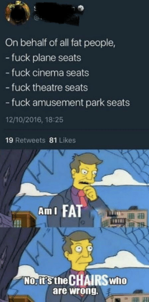 Dank, Memes, and Target: On behalf of all fat people,  - fuck plane seats  fuck cinema seats  - fuck theatre seats  - fuck amusement park seats  12/10/2016, 18:25  19 Retweets 81 Likes  AmI FA  No, it's the CHAIRS who  are wrong. Take a stand where it matters, because you cant fit in any of the available seats. by Darth_Adnil MORE MEMES