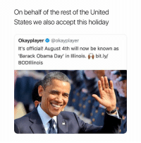 Obama, Barack Obama, and United: On behalf of the rest of the United  States we also accept this holiday  Okayplayer@okayplayer  It's official! August 4th will now be known as  'Barack Obama Day' in linois. bit.ly/  BODIllinois goodnight y'all