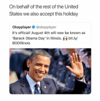 Memes, Obama, and True: On behalf of the rest of the United  States we also accept this holiday  Okayplayer @okayplayer  It's official! August 4th will now be known as  'Barack Obama Day' in Iinois. bit.ly/  BODIllinois  IG: OTAYVONTAE True