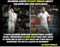 """Zaheer Khan !: ON BEING ASKED  ABOUT  HIS BOWLING FEW DAYS BACK  S Cricket  Shots  """"IHAVE LEARNED BOWLING TRICKS FROM ZAHEER  KHAN, IREMEMBER ZAHEER KHAN  WAS VERY GOOD  ATBOWLINGSLIGHTLYOFFPACE AND THEN REALLY  SURPRISE YOU WITH A QUICK IN SWINGER""""  -STUART BROAD Zaheer Khan !"""