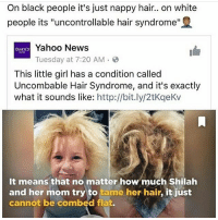 "Memes, News, and White People: On black people it's just nappy hair.. on white  people its ""uncontrollable hair syndrome""  AHOO  o Yahoo News  Tuesday at 7:20 AM .  This little girl has a condition called  Uncombable Hair Syndrome, and it's exactly  what it sounds like: http://bit.ly/2tKqeKv  It means that no matter how much Shilah  and her mom try to tame her hair, it just  cannot be combed flat. wakeup"