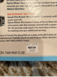 Garnishment: on  botn  sidesHO  Gyros Slices: Heat s on medium heat fo  seconds per side. Gyros iresa e precooked, so A  WHILE HEATING!  MICROWAVE METHOI  Greek Pita Bread: Microwave for 15 seconds until  warm and soft.  Gyros Slices: Microwave 6 sices of Gyros Meat (sir  microwave safe dish loosely covered with a paper  30-45 seconds until warm. For more than 6 slices  to cooking time per additional serving.  of Greek Pita Bread flat on a plate and add 6 slices of  tablespoons Tzatziki Sauce on top of Gyros Meat. Garnish  iece  onion  (NOT INCLUDED). Enjoy!  AUG 3019  BEST BY  2428  ZEN. THAW PRIOR TO USE.