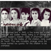 Evees: On Christmas eve in 1445, a fire broke out in the  ome of the Sodder family, killing 5 of George and  Jennie Sodder's children. Oddly in aftermath when  searching for the bodies of the children, none could  be found. This was incredibly strange since the  house burned too quickly for the children to be  cremated.