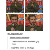 Sherlocking: ON  CO  John isn?based on my father.  My father is more like Bobby, actually  Except he's older...  And he's gay.  the-hogwarts-owl:  johnshavesfor-sherlock:  God's dad was an alcoholic gay  man  I swear this show is on drugs