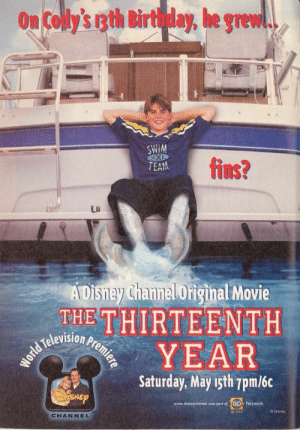 justasimpleseal: This movie was part of gay youth culture, if you were a boy and liked this you had a 100% chance of growing up gay sorry these are just the facts: On Cody's igth Birthday, he grew..  SWIM  XXi  fins?  TEAM  LD  ADisney Channal Original Movie  THE THIRTEENTH  television  YEAR  Saturday, May rsth Tpm/6c  EP  www.ditneychannel.com partet GO Network  g0.coo  © Disney  CHANNEL justasimpleseal: This movie was part of gay youth culture, if you were a boy and liked this you had a 100% chance of growing up gay sorry these are just the facts