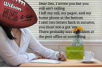 Nfl, Phone, and Post Office: On  Dear Dez, wrote you but you  still ain't calling  I left my cell, my pager, and my  home phone at the bottom  sent two letters back in autumn,  you must not-a got em  There probably was  blem at  the post office or something  @NFLMemes4You Will Ball and Dez ever get back together?  Credit - Charles Moore
