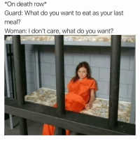 Funny, Death, and Last Meal: *On death row*  Guard: What do you want to eat as your last  meal?  Woman: I don't care, what do you want? The wheels on the bus go round and round...😩😂