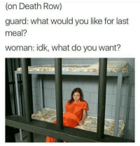 "Memes, Death, and Never: (on Death Row)  guard: what would you like for last  meal?  woman: idk, what do you want?  8 <p>They never learn do they via /r/memes <a href=""https://ift.tt/2JVTIgu"">https://ift.tt/2JVTIgu</a></p>"