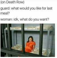 death row: (on Death Row)  guard: what would you like for last  meal?  woman: idk, what do you want?