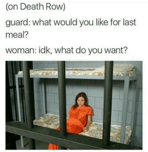 Death, Last Meal, and Death Row: (on Death Row)  guard: what would you like for last  meal?  woman: idk, what do you want?  8