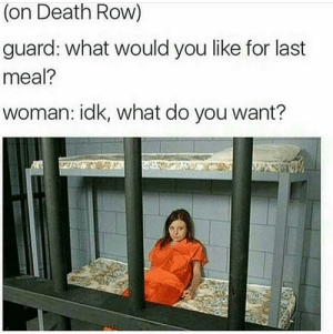 Dank, Memes, and Target: (on Death Row)  guard: what would you like for last  meal?  woman: idk, what do you want? What do YOU want by sleepynico MORE MEMES