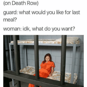 How it would probably go down 😅😂: (on Death Row)  guard: what would you like for last  meal?  woman: idk, what do you want? How it would probably go down 😅😂