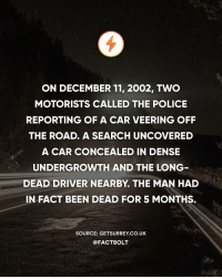☠️ How? — Source: (Surrey Live) http:-bit.ly-mysterycrash: ON DECEMBER 11, 2002, TWO  MOTORISTS CALLED THE POLICE  REPORTING OF A CAR VEERING OFF  THE ROAD. A SEARCH UNCOVERED  A CAR CONCEALED IN DENSE  UNDERGROWTH AND THE LONG  DEAD DRIVER NEARBY. THE MAN HAD  IN FACT BEEN DEAD FOR 5 MONTHS.  SOURCE: GETSURREY CO.UK  @FACTBOLT ☠️ How? — Source: (Surrey Live) http:-bit.ly-mysterycrash